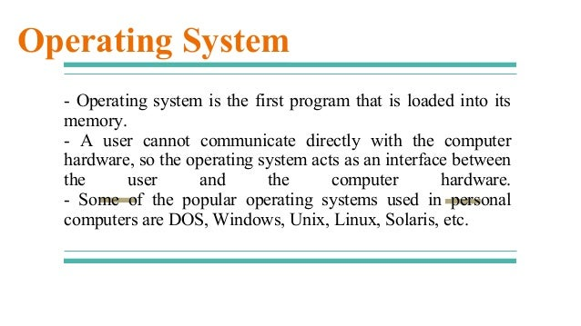 - Operating system is the first program that is loaded into its memory. - A user cannot communicate directly with the comp...