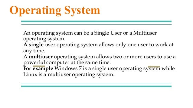 An operating system can be a Single User or a Multiuser operating system. A single user operating system allows only one u...