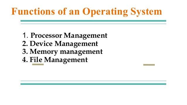 1. Processor Management 2. Device Management 3. Memory management 4. File Management Functions of an Operating System