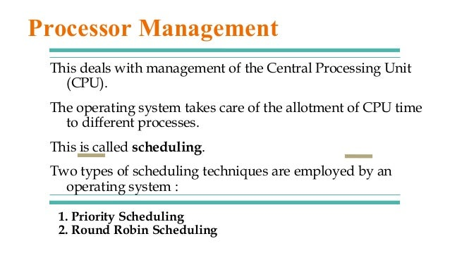 1. Priority Scheduling 2. Round Robin Scheduling This deals with management of the Central Processing Unit (CPU). The oper...
