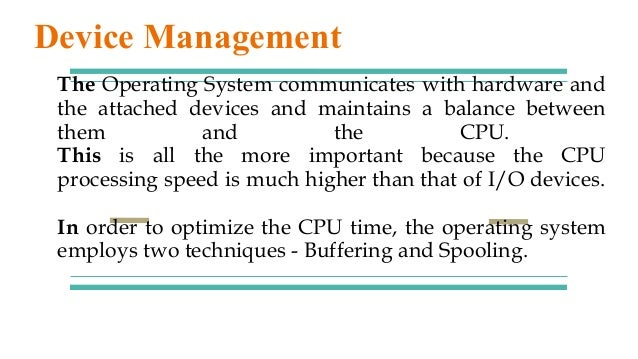 The Operating System communicates with hardware and the attached devices and maintains a balance between them and the CPU....