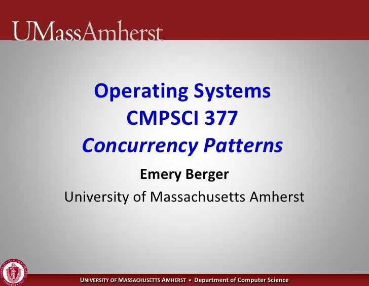 Operating Systems       CMPSCI 377   Concurrency Patterns             Emery Berger University of Massachusetts Amherst    ...