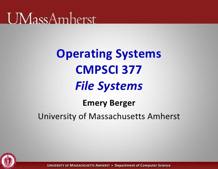 Operating Systems          CMPSCI 377          File Systems             Emery Berger University of Massachusetts Amherst  ...