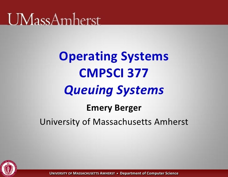 Operating Systems           CMPSCI 377         Queuing Systems             Emery Berger University of Massachusetts Amhers...