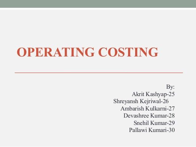 OPERATING COSTING  By:  Akrit Kashyap-25  Shreyansh Kejriwal-26  Ambarish Kulkarni-27  Devashree Kumar-28  Snehil Kumar-29...