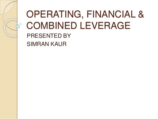 OPERATING, FINANCIAL & COMBINED LEVERAGE PRESENTED BY SIMRAN KAUR