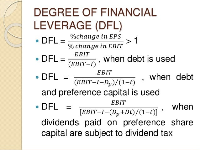 DEGREE OF FINANCIAL LEVERAGE (DFL)  DFL = %𝑐ℎ𝑎𝑛𝑔𝑒 𝑖𝑛 𝐸𝑃𝑆 % 𝑐ℎ𝑎𝑛𝑔𝑒 𝑖𝑛 𝐸𝐵𝐼𝑇 > 1  DFL = 𝐸𝐵𝐼𝑇 (𝐸𝐵𝐼𝑇−𝐼) , when debt is used ...