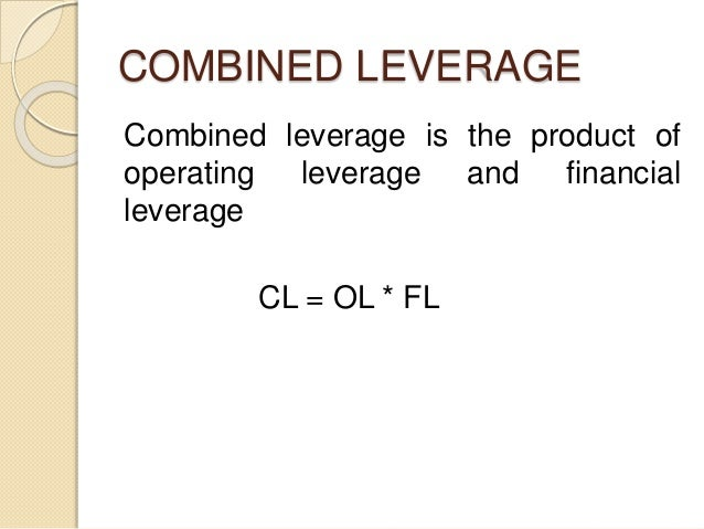 COMBINED LEVERAGE Combined leverage is the product of operating leverage and financial leverage CL = OL * FL