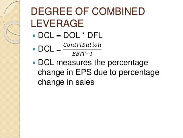 DEGREE OF COMBINED LEVERAGE  DCL = DOL * DFL  DCL = 𝐶𝑜𝑛𝑡𝑟𝑖𝑏𝑢𝑡𝑖𝑜𝑛 𝐸𝐵𝐼𝑇−𝐼  DCL measures the percentage change in EPS due ...