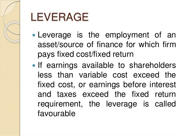 LEVERAGE  Leverage is the employment of an asset/source of finance for which firm pays fixed cost/fixed return  If earni...