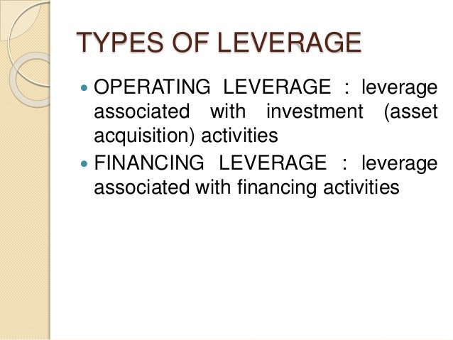 TYPES OF LEVERAGE  OPERATING LEVERAGE : leverage associated with investment (asset acquisition) activities  FINANCING LE...