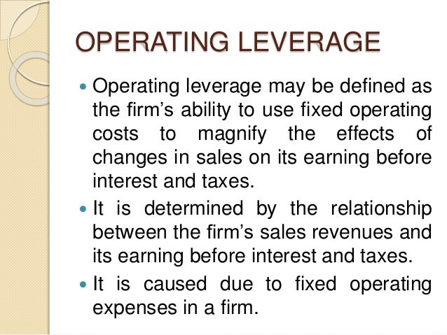 OPERATING LEVERAGE  Operating leverage may be defined as the firm's ability to use fixed operating costs to magnify the e...