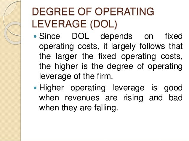 DEGREE OF OPERATING LEVERAGE (DOL)  Since DOL depends on fixed operating costs, it largely follows that the larger the fi...
