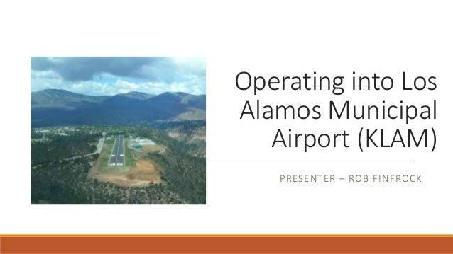 Operating into Los Alamos Municipal Airport (KLAM) PRESENTER – ROB FINFROCK