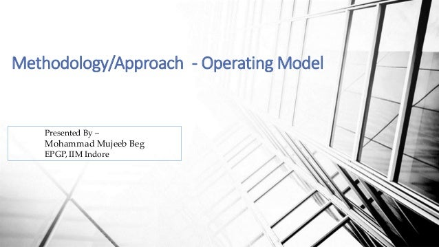 Methodology/Approach - Operating Model Presented By – Mohammad Mujeeb Beg EPGP, IIM Indore
