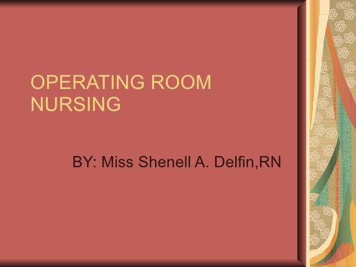 OPERATING ROOM NURSING BY: Miss Shenell A. Delfin,RN