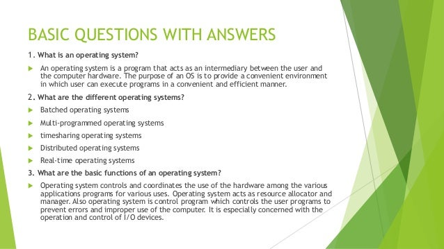 operating system questions and answers example Operating system interview questions cover a list of technical topics related to both hardware and software concepts in the operating system.