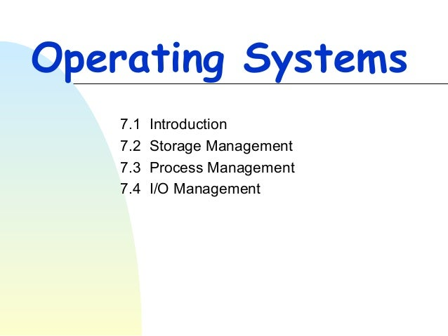 Operating Systems 7.1 7.2 7.3 7.4  Introduction Storage Management Process Management I/O Management