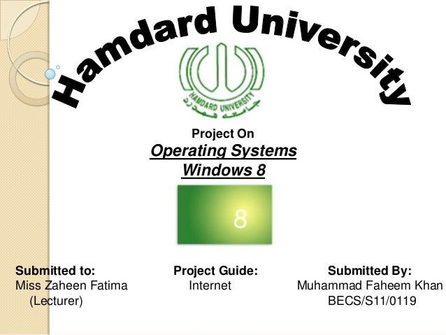 Project On  Operating Systems Windows 8  Submitted to: Miss Zaheen Fatima (Lecturer)  Project Guide: Internet  Submitted B...