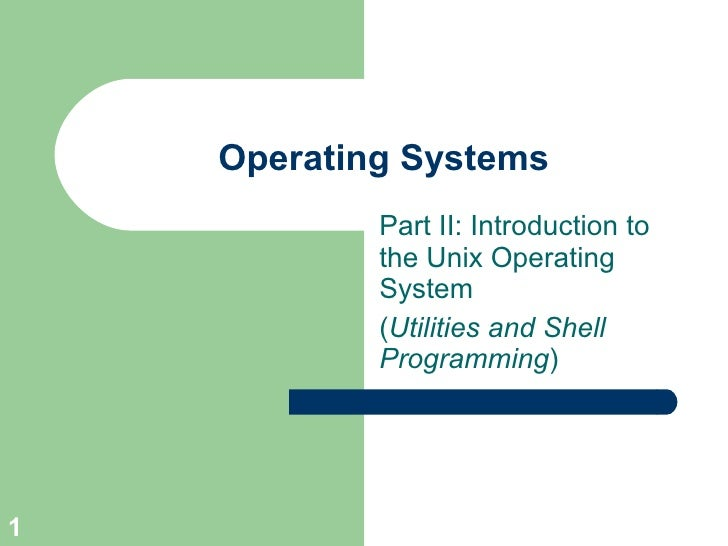 Operating Systems            Part II: Introduction to            the Unix Operating            System            (Utilitie...
