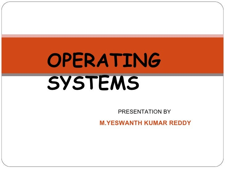 OPERATING SYSTEMS PRESENTATION BY  M.YESWANTH KUMAR REDDY