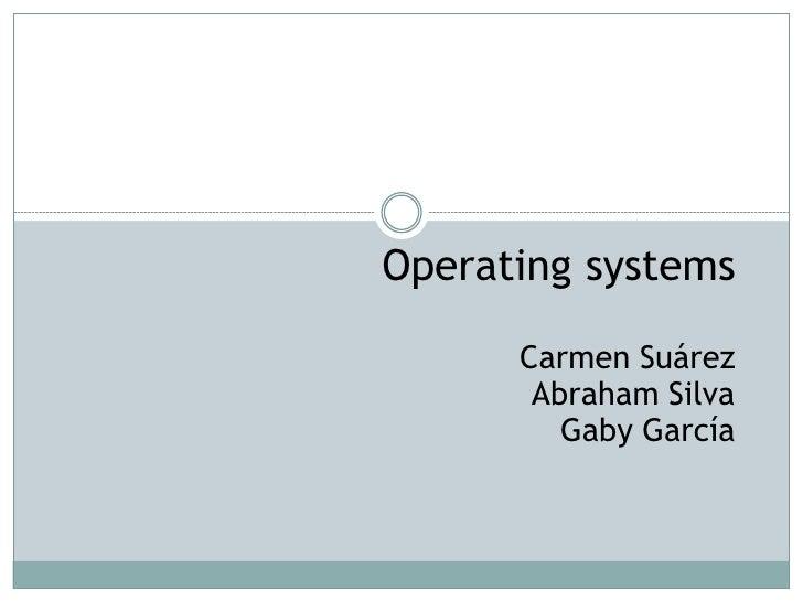 Operating systems      Carmen Suárez       Abraham Silva         Gaby García