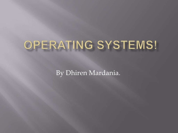 Operating Systems!<br />By Dhiren Mardania.<br />