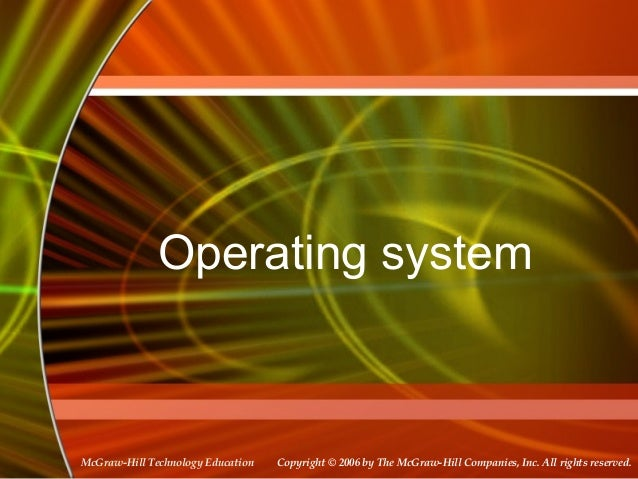 Operating system  McGraw-Hill Technology Education  Copyright © 2006 by The McGraw-Hill Companies, Inc. All rights reserve...