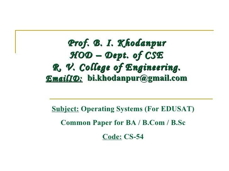 Prof. B. I. Khodanpur     HOD – Dept. of CSE R. V. College of Engineering.EmailID: bi.khodanpur@gmail.com Subject: Operat...