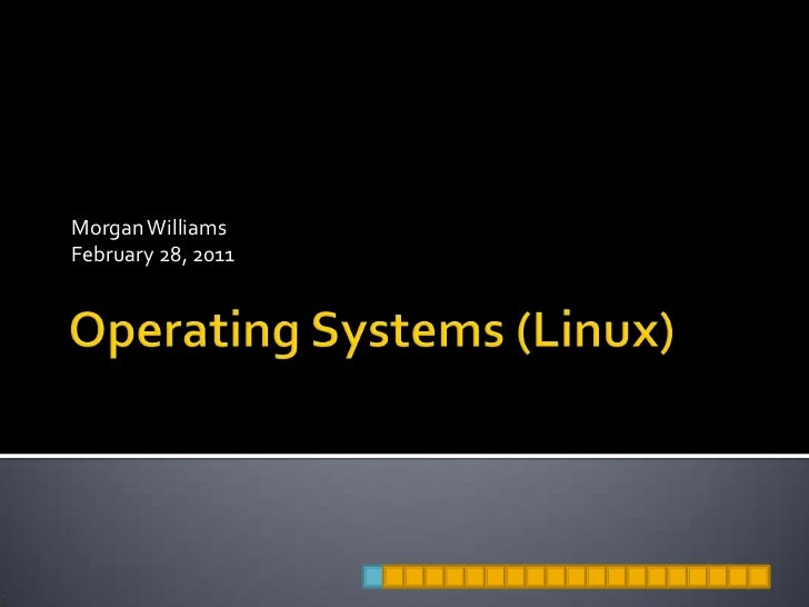Operating Systems (Linux)<br />Morgan Williams<br />February 28, 2011<br />
