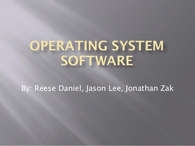 OPERATING SYSTEM SOFTWARE By: Reese Daniel, Jason Lee, Jonathan Zak