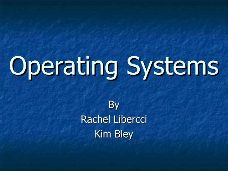 Operating Systems By Rachel Libercci Kim Bley