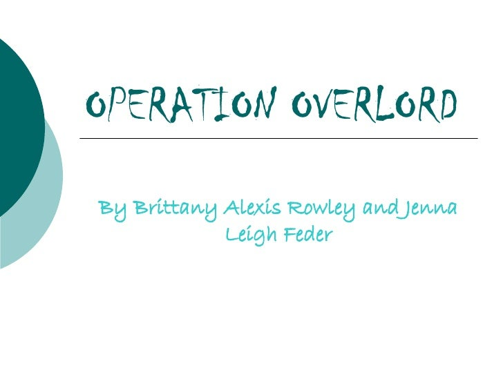 OPERATION OVERLORD By Brittany Alexis Rowley and Jenna Leigh Feder