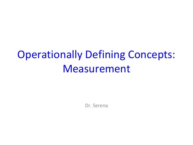 Operationally Defining Concepts: Measurement Dr. Serena