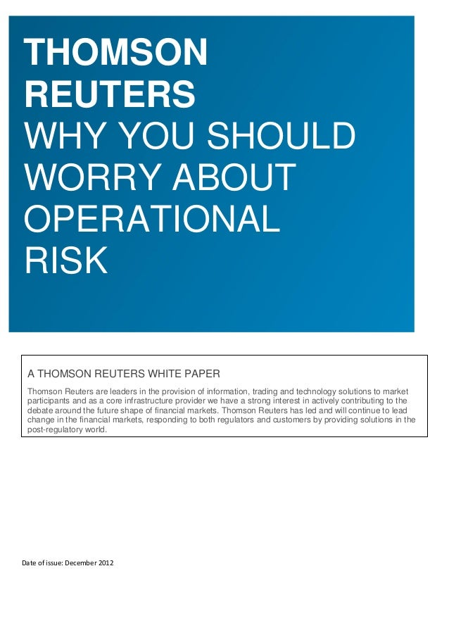 THOMSONREUTERSWHY YOU SHOULDWORRY ABOUTOPERATIONALRISK A THOMSON REUTERS WHITE PAPER Thomson Reuters are leaders in the pr...