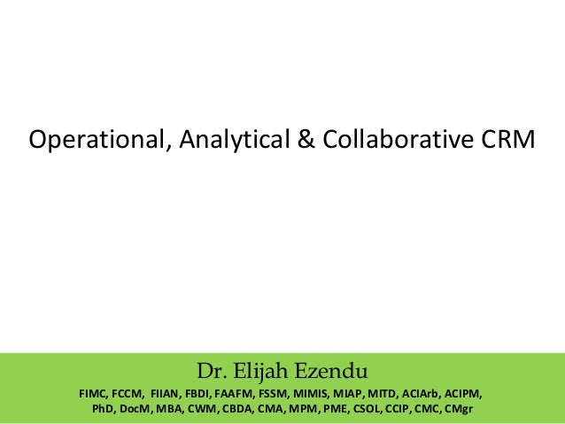 Operational, Analytical & Collaborative CRM Dr. Elijah Ezendu FIMC, FCCM, FIIAN, FBDI, FAAFM, FSSM, MIMIS, MIAP, MITD, ACI...
