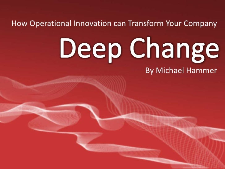How Operational Innovation can Transform Your Company<br />Deep Change<br />By Michael Hammer<br />