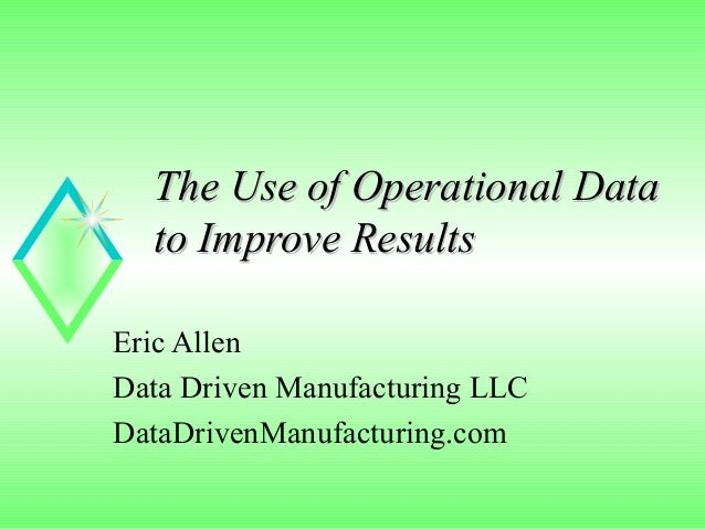 The Use of Operational Data  to Improve ResultsEric AllenData Driven Manufacturing LLCDataDrivenManufacturing.com