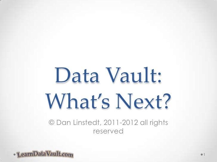 Data Vault:What's Next?<br />© Dan Linstedt, 2011-2012 all rights reserved<br />1<br />