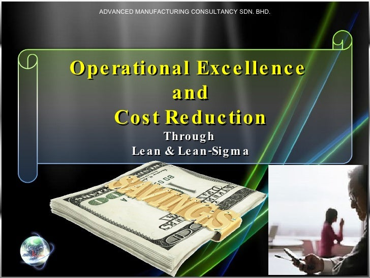 Operational Excellence  and  Cost Reduction  Through  Lean & Lean-Sigma ADVANCED MANUFACTURING CONSULTANCY SDN. BHD.