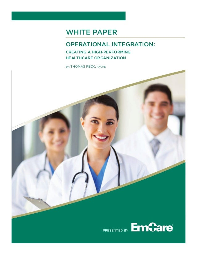 WHITE PAPER OPERATIONAL INTEGRATION: CREATING A HIGH-PERFORMING HEALTHCARE ORGANIZATION by: THoMAs PECK, FACHE PREsENTED By