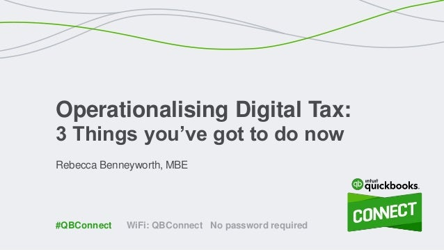Rebecca Benneyworth, MBE Operationalising Digital Tax: 3 Things you've got to do now WiFi: QBConnect No password required#...