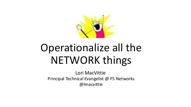Operationalize all the  NETWORK things  Lori MacVittie  Principal Technical Evangelist @ F5 Networks  @lmacvittie
