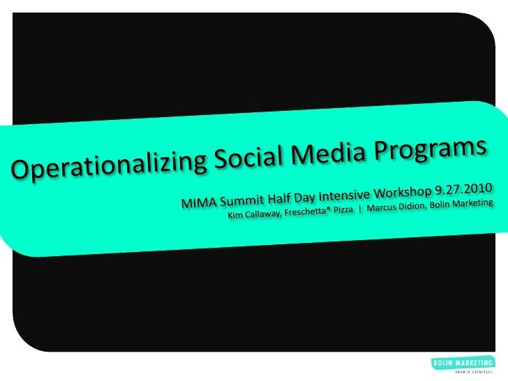 Operationalizing Social Media Programs<br />MIMA Summit Half Day Intensive Workshop 9.27.2010<br />Kim Callaway, Freschett...