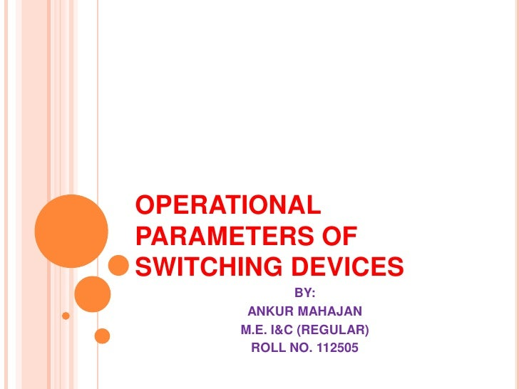 OPERATIONALPARAMETERS OFSWITCHING DEVICES              BY:       ANKUR MAHAJAN      M.E. I&C (REGULAR)       ROLL NO. 112505