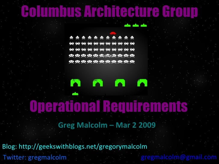 Operational Requirements Greg Malcolm – Mar 2 2009 Columbus Architecture Group Twitter: gregmalcolm [email_address] Blog: ...