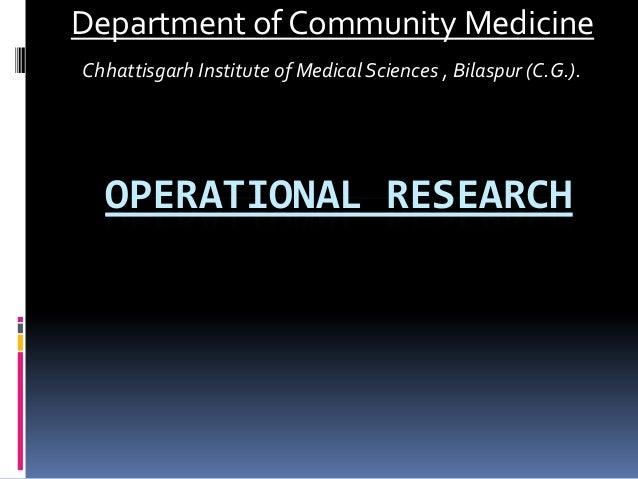 OPERATIONAL RESEARCH Department of Community Medicine Chhattisgarh Institute of Medical Sciences , Bilaspur (C.G.).