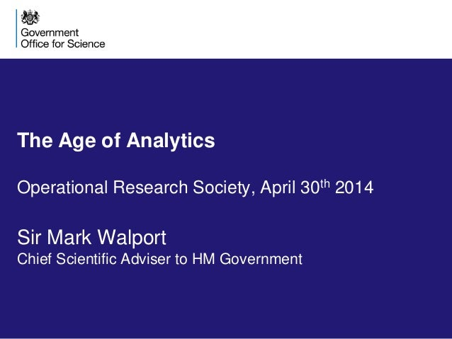 The Age of Analytics Operational Research Society, April 30th 2014 Sir Mark Walport Chief Scientific Adviser to HM Governm...