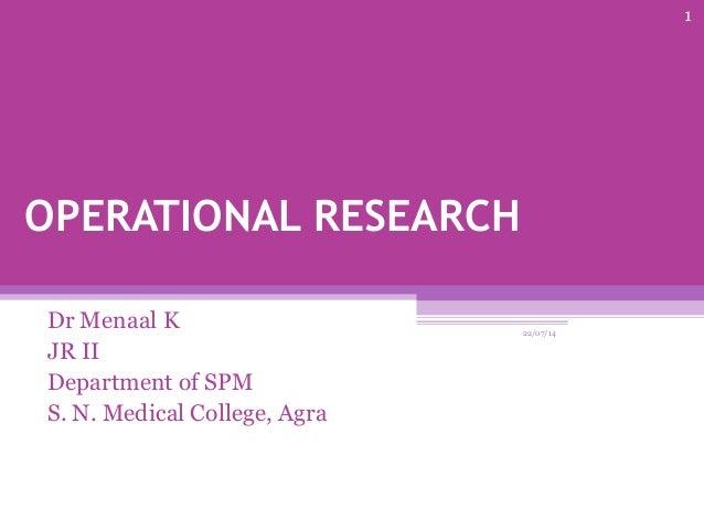 OPERATIONAL RESEARCH Dr Menaal K JR II Department of SPM S. N. Medical College, Agra 22/07/14 1