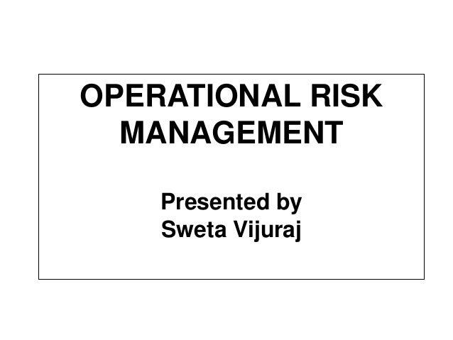OPERATIONAL RISK  MANAGEMENT  Presented by  Sweta Vijuraj